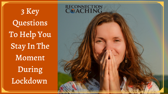 3 Key Questions To Help You Stay In The Moment During Lockdown
